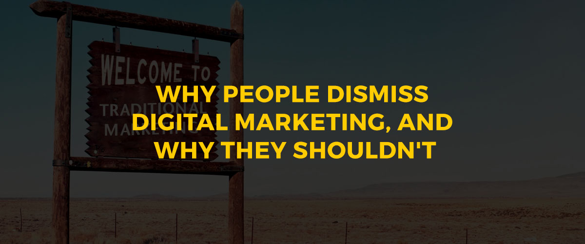 Why People Dismiss Digital Marketing, and Why They Shouldn't
